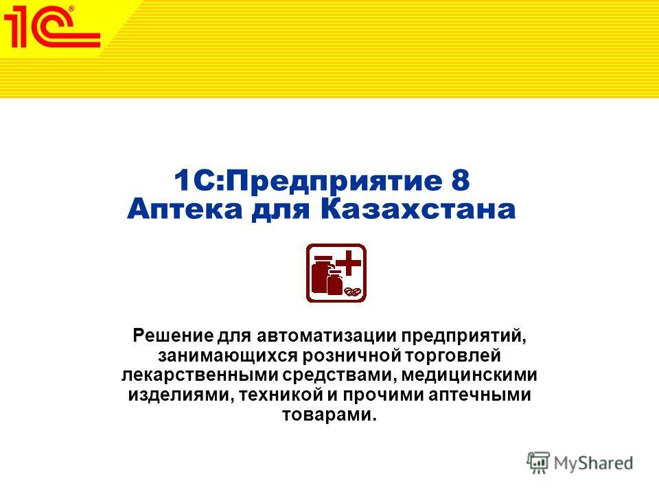 1C:Предприятие 8 Аптека для Казахстана Решение для автоматизации предприятий, занимающихся розничной торговлей лекарственными средствами, медицинскими изделиями, техникой и прочими аптечными товарами.