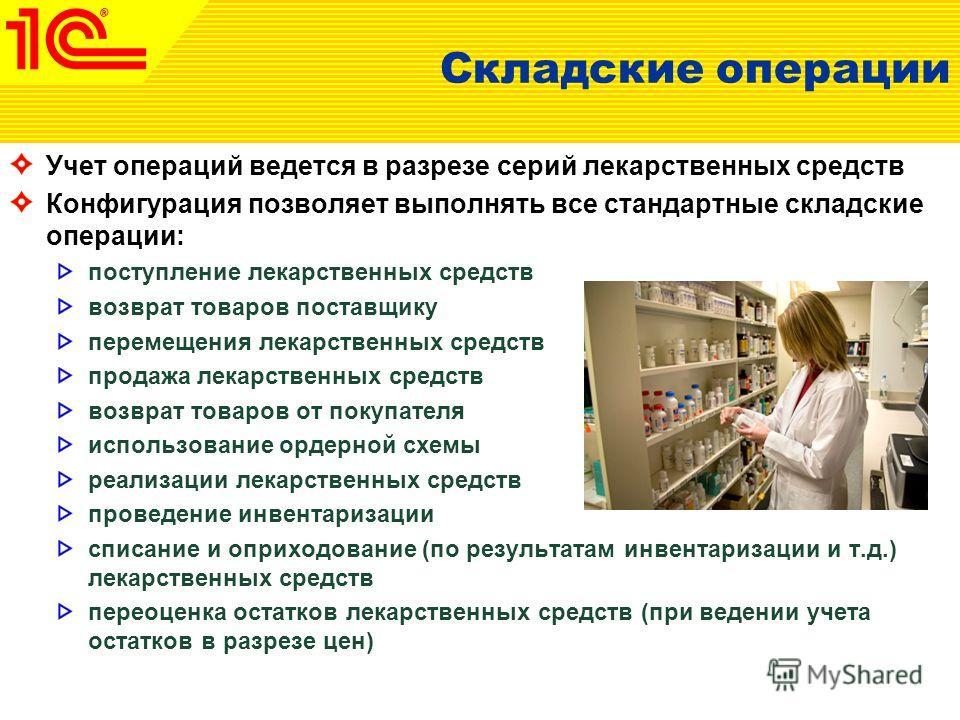 Складские операции Учет операций ведется в разрезе серий лекарственных средств Конфигурация позволяет выполнять все стандартные складские операции: поступление лекарственных средств возврат товаров поставщику перемещения лекарственных средств продажа