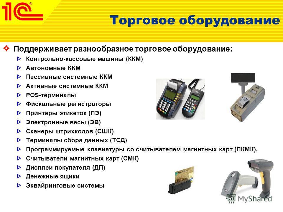 Торговое оборудование Поддерживает разнообразное торговое оборудование: Контрольно-кассовые машины (ККМ) Автономные ККМ Пассивные системные ККМ Активные системные ККМ POS-терминалы Фискальные регистраторы Принтеры этикеток (ПЭ) Электронные весы (ЭВ)