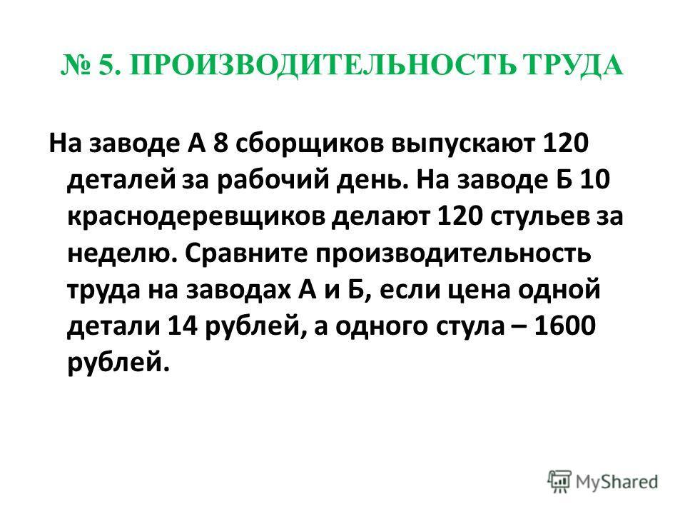 5. ПРОИЗВОДИТЕЛЬНОСТЬ ТРУДА На заводе А 8 сборщиков выпускают 120 деталей за рабочий день. На заводе Б 10 краснодеревщиков делают 120 стульев за неделю. Сравните производительность труда на заводах А и Б, если цена одной детали 14 рублей, а одного ст