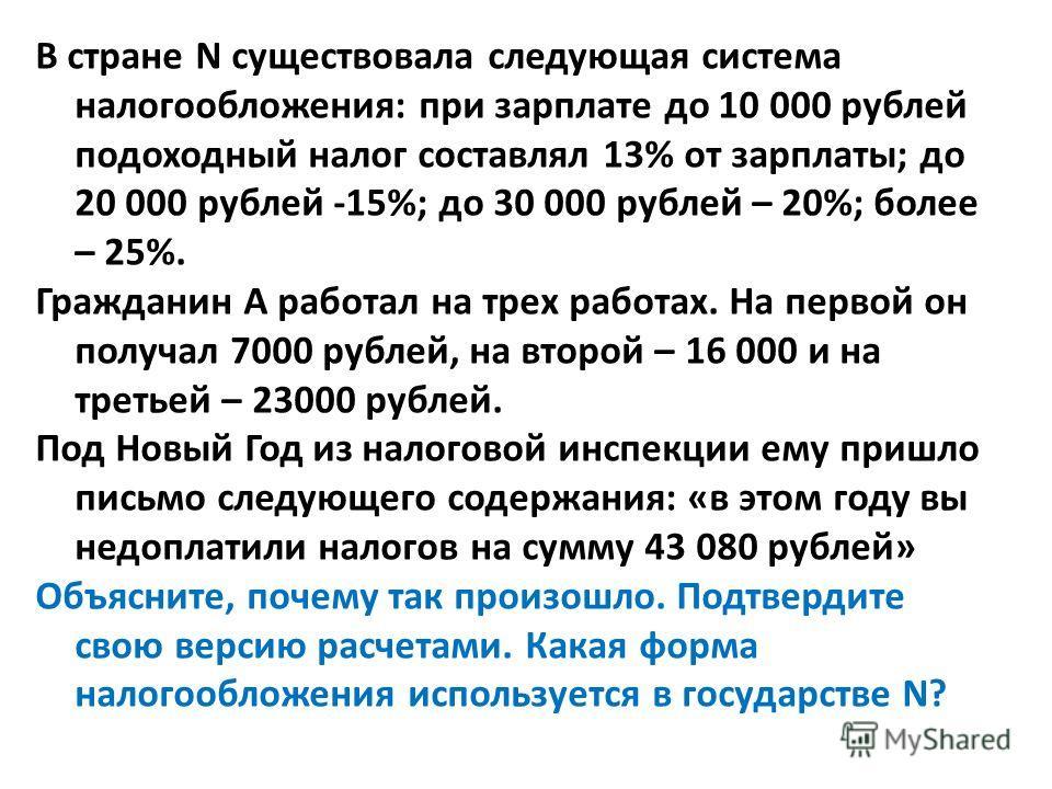 В стране N существовала следующая система налогообложения: при зарплате до 10 000 рублей подоходный налог составлял 13% от зарплаты; до 20 000 рублей -15%; до 30 000 рублей – 20%; более – 25%. Гражданин А работал на трех работах. На первой он получал