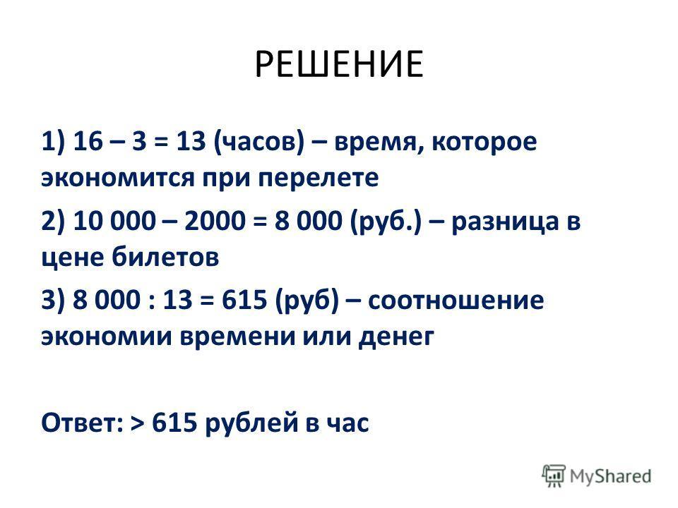 РЕШЕНИЕ 1) 16 – 3 = 13 (часов) – время, которое экономится при перелете 2) 10 000 – 2000 = 8 000 (руб.) – разница в цене билетов 3) 8 000 : 13 = 615 (руб) – соотношение экономии времени или денег Ответ: > 615 рублей в час