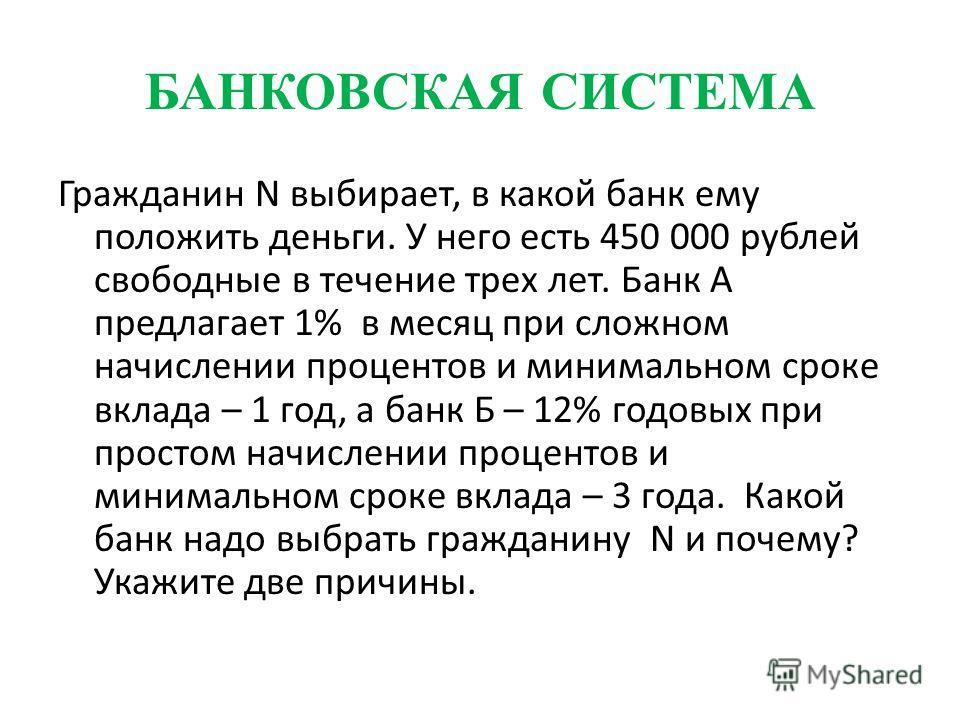 БАНКОВСКАЯ СИСТЕМА Гражданин N выбирает, в какой банк ему положить деньги. У него есть 450 000 рублей свободные в течение трех лет. Банк А предлагает 1% в месяц при сложном начислении процентов и минимальном сроке вклада – 1 год, а банк Б – 12% годов