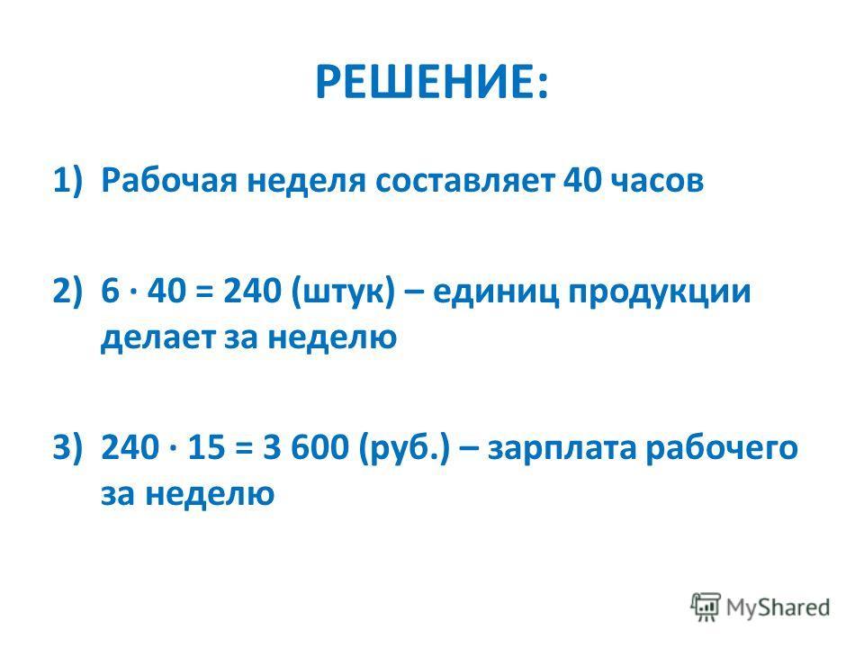 РЕШЕНИЕ: 1)Рабочая неделя составляет 40 часов 2)6 40 = 240 (штук) – единиц продукции делает за неделю 3)240 15 = 3 600 (руб.) – зарплата рабочего за неделю