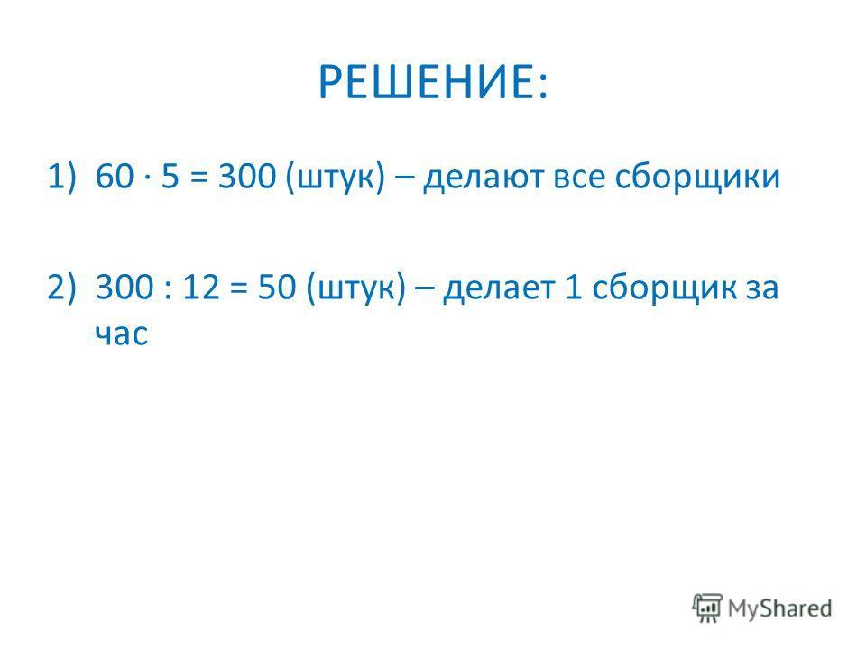 РЕШЕНИЕ: 1)60 5 = 300 (штук) – делают все сборщики 2)300 : 12 = 50 (штук) – делает 1 сборщик за час