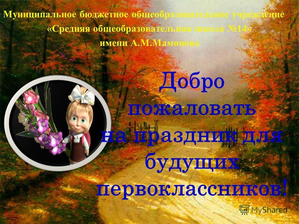 Добро пожаловать на праздник для будущих первоклассников! Муниципальное бюджетное общеобразовательное учреждение «Средняя общеобразовательная школа 14» имени А.М.Мамонова