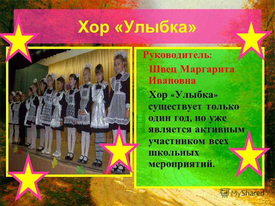 Хор «Улыбка» Руководитель : Швец Маргарита Ивановна Хор « Улыбка » существует только один год, но уже является активным участником всех школьных мероприятий.