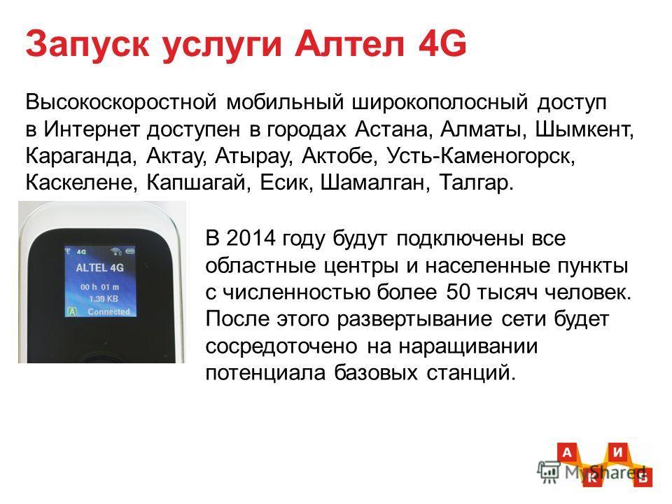 Запуск услуги Алтел 4G Высокоскоростной мобильный широкополосный доступ в Интернет доступен в городах Астана, Алматы, Шымкент, Караганда, Актау, Атырау, Актобе, Усть-Каменогорск, Каскелене, Капшагай, Есик, Шамалган, Талгар. В 2014 году будут подключе