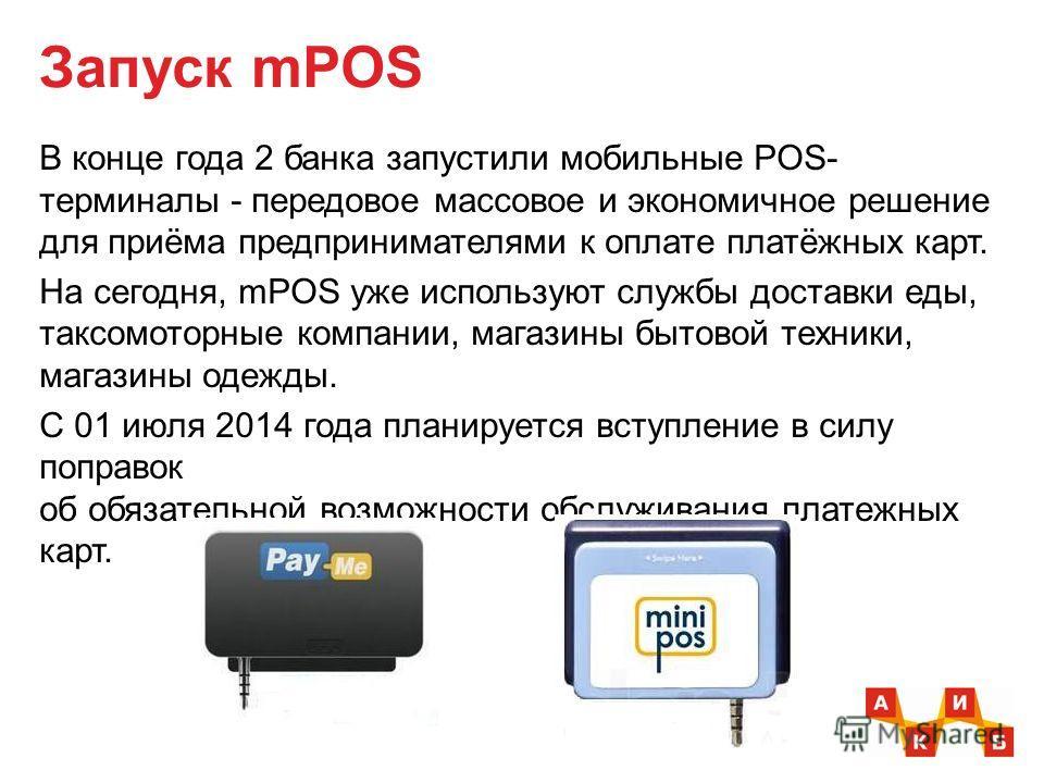 Запуск mPOS В конце года 2 банка запустили мобильные POS- терминалы - передовое массовое и экономичное решение для приёма предпринимателями к оплате платёжных карт. На сегодня, mPOS уже используют службы доставки еды, таксомоторные компании, магазины