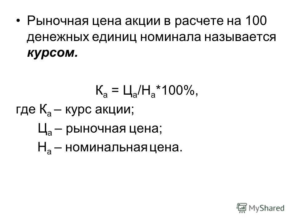 Рыночная цена акции в расчете на 100 денежных единиц номинала называется курсом. К а = Ц а /Н а *100%, где К а – курс акции; Ц а – рыночная цена; Н а – номинальная цена.