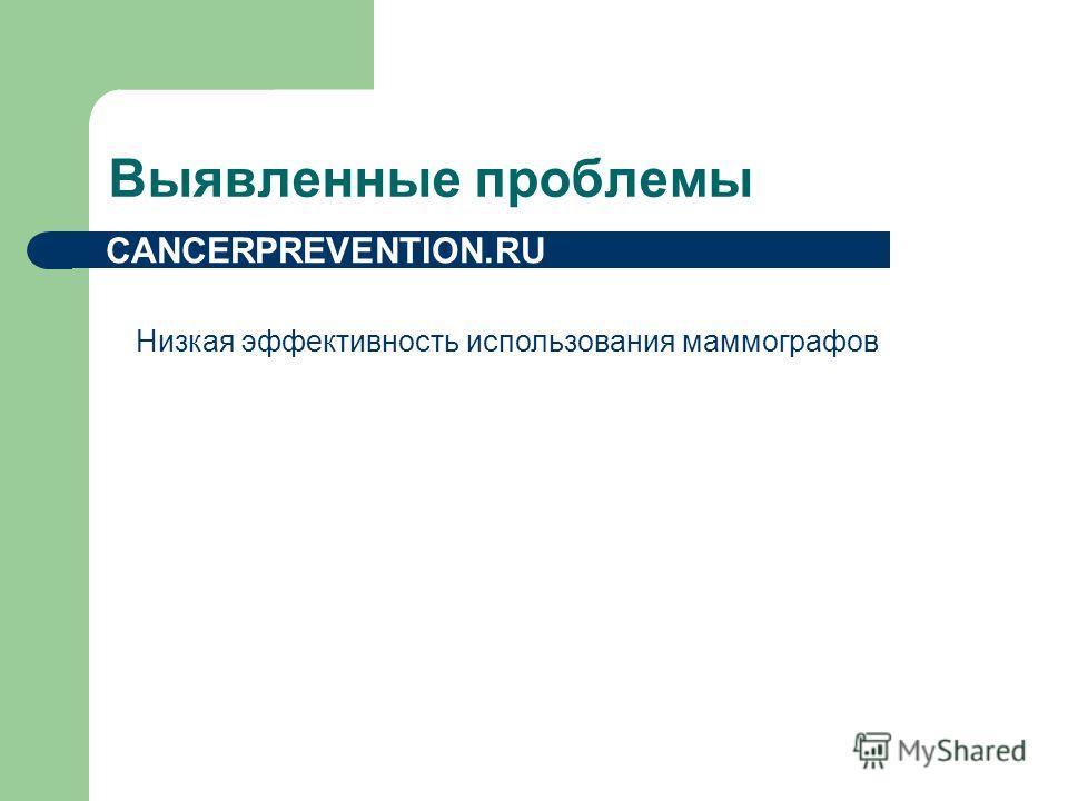 Выявленные проблемы Низкая эффективность использования маммографов CANCERPREVENTION.RU