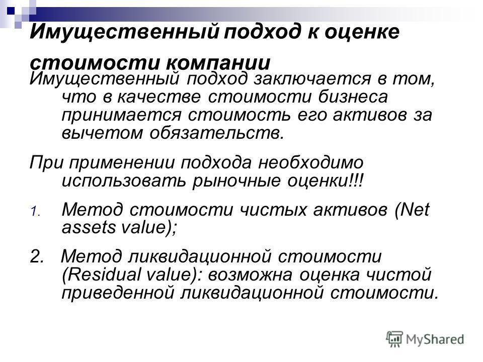 Имущественный подход к оценке стоимости компании Имущественный подход заключается в том, что в качестве стоимости бизнеса принимается стоимость его активов за вычетом обязательств. При применении подхода необходимо использовать рыночные оценки!!! 1.