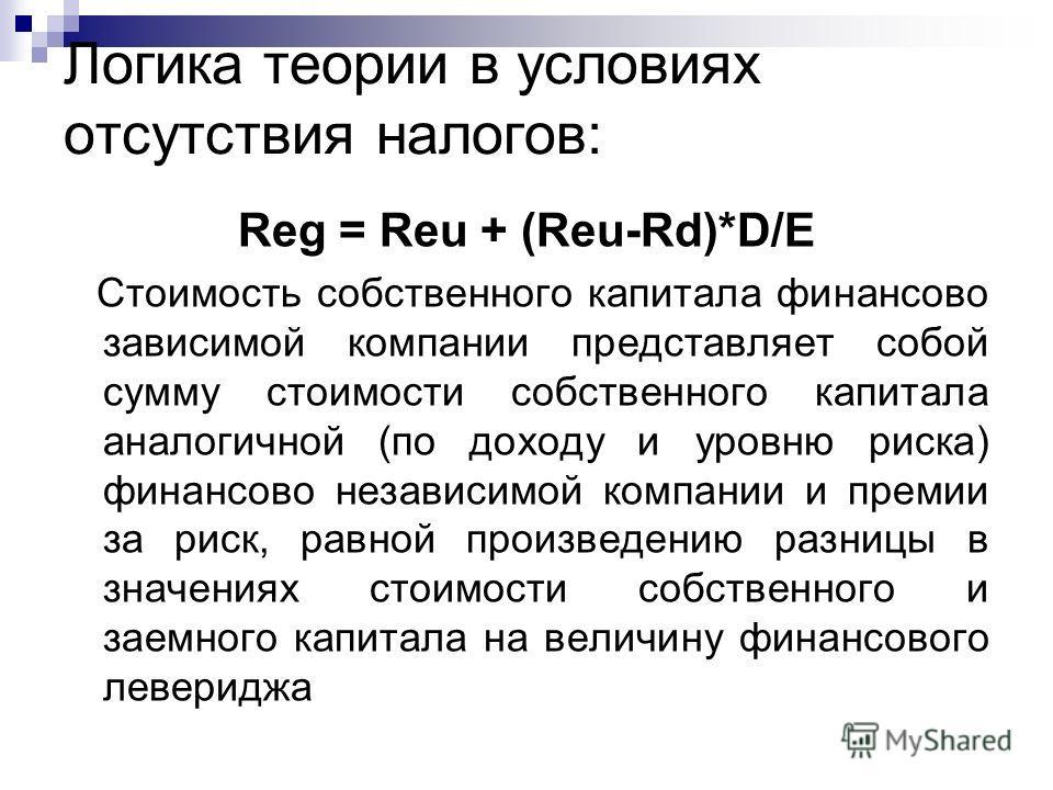 Логика теории в условиях отсутствия налогов: Reg = Reu + (Reu-Rd)*D/E Стоимость собственного капитала финансово зависимой компании представляет собой сумму стоимости собственного капитала аналогичной (по доходу и уровню риска) финансово независимой к