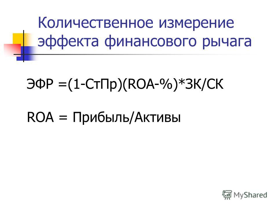Количественное измерение эффекта финансового рычага ЭФР =(1-Ст Пр)(ROA-%)*ЗК/СК ROA = Прибыль/Активы