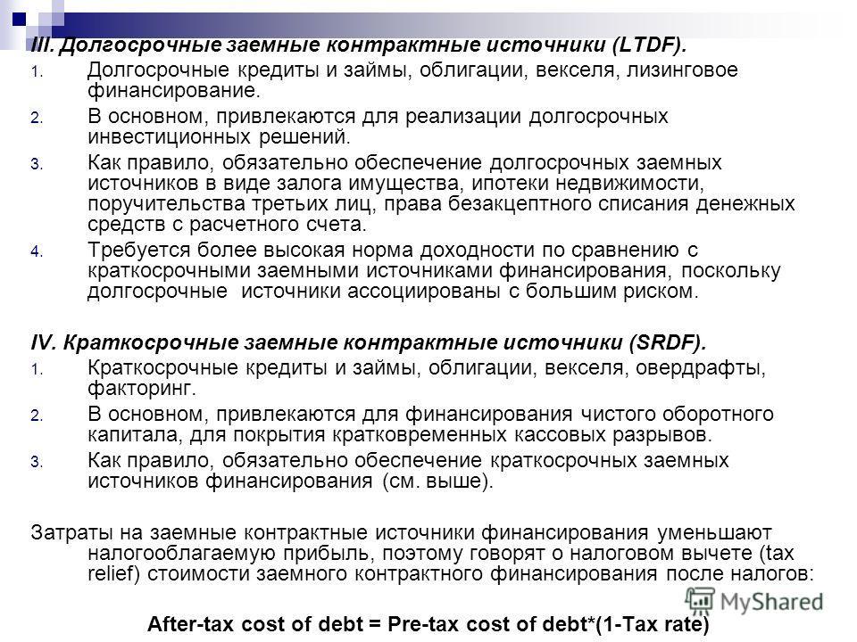 III. Долгосрочные заемные контрактные источники (LTDF). 1. Долгосрочные кредиты и займы, облигации, векселя, лизинговое финансирование. 2. В основном, привлекаются для реализации долгосрочных инвестиционных решений. 3. Как правило, обязательно обеспе