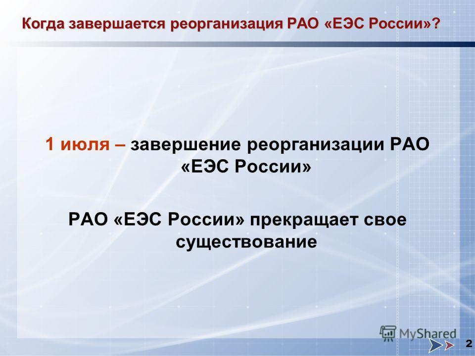 2 1 июля – завершение реорганизации РАО «ЕЭС России» РАО «ЕЭС России» прекращает свое существование Когда завершается реорганизация РАО «ЕЭС России»?