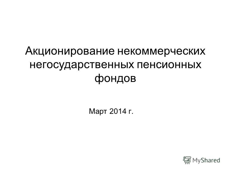 Акционирование некоммерческих негосударственных пенсионных фондов Март 2014 г.