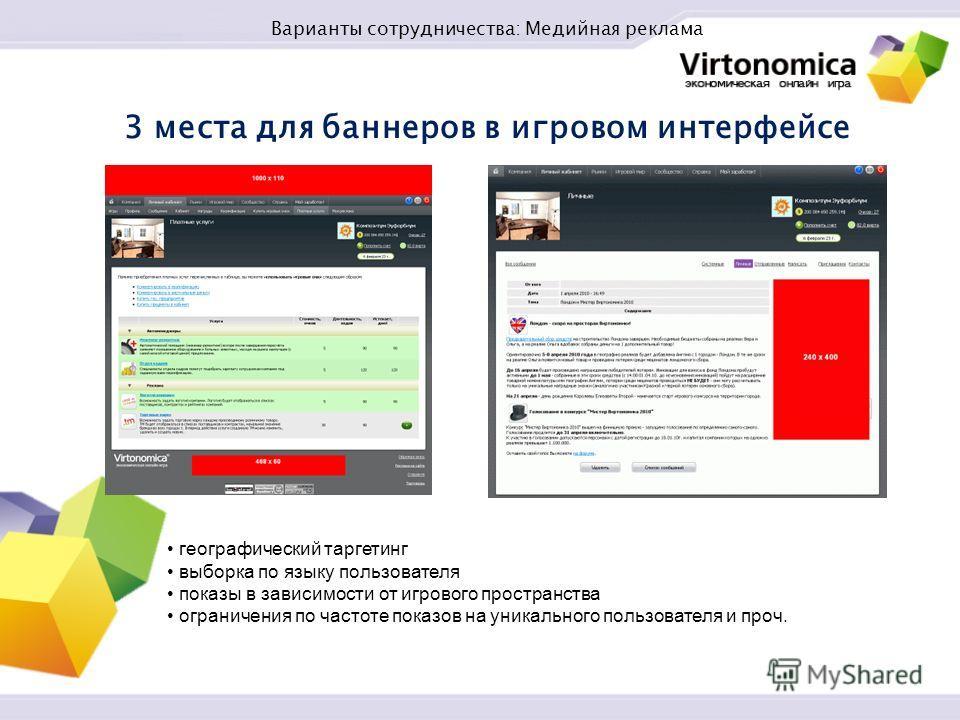 3 места для баннеров в игровом интерфейсе географический таргетинг выборка по языку пользователя показы в зависимости от игрового пространства ограничения по частоте показов на уникального пользователя и проч. Варианты сотрудничества: Медийная реклам