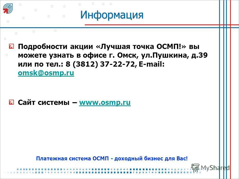 Информация Подробности акции «Лучшая точка ОСМП!» вы можете узнать в офисе г. Омск, ул.Пушкина, д.39 или по тел.: 8 (3812) 37-22-72, E-mail: omsk@osmp.ru omsk@osmp.ru Сайт системы – www.osmp.ruwww.osmp.ru Платежная система ОСМП - доходный бизнес для