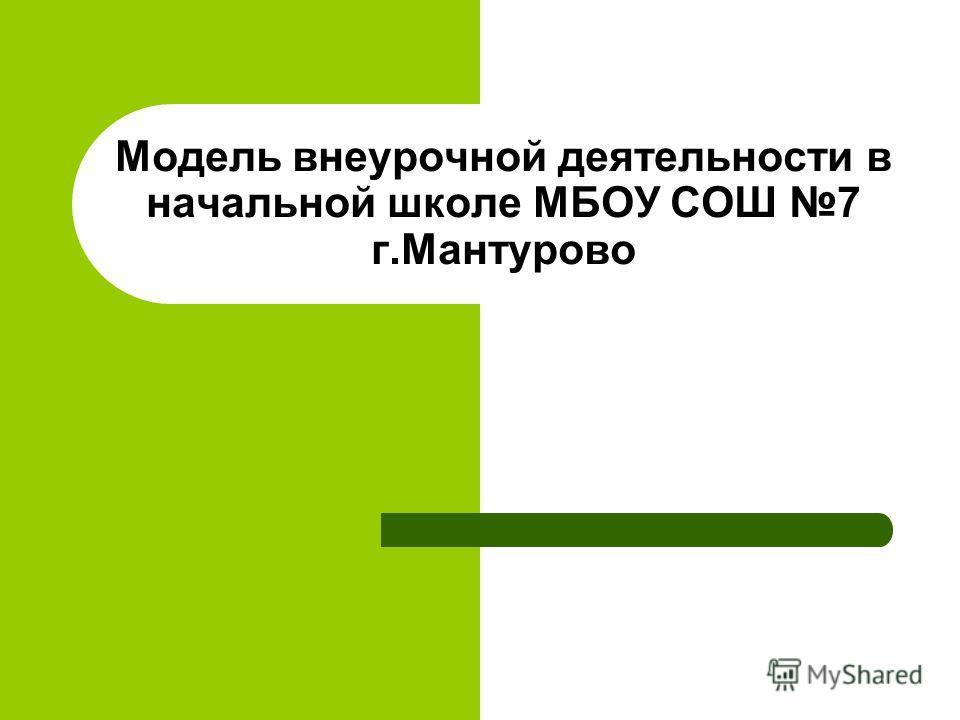 Модель внеурочной деятельности в начальной школе МБОУ СОШ 7 г.Мантурово