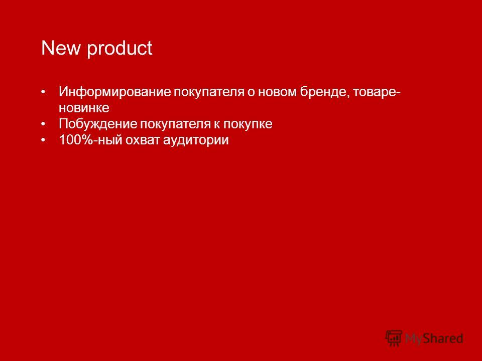 New product Информирование покупателя о новом бренде, товаре- новинке Побуждение покупателя к покупке 100%-ный охват аудитории