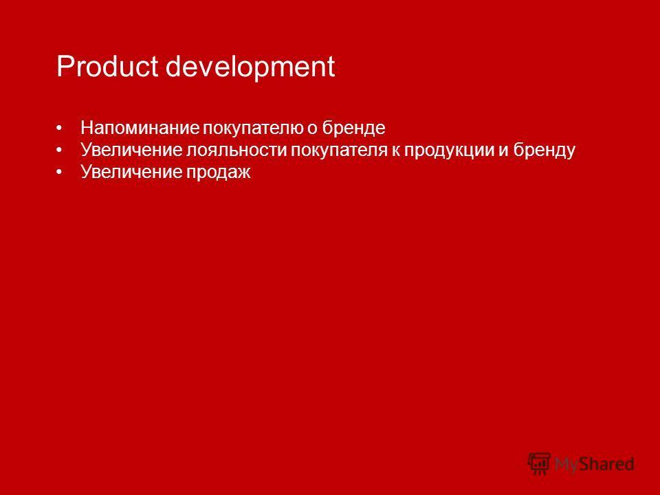 Product development Напоминание покупателю о бренде Увеличение лояльности покупателя к продукции и бренду Увеличение продаж