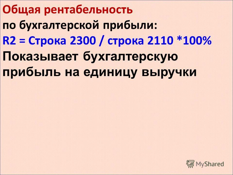 Общая рентабельность по бухгалтерской прибыли: R2 = Строка 2300 / строка 2110 *100% Показывает бухгалтерскую прибыль на единицу выручки