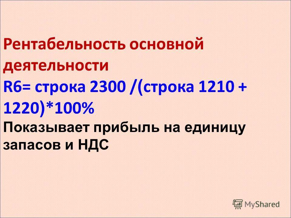 Рентабельность основной деятельности R6= строка 2300 / ( строка 1210 + 1220 ) *100% Показывает прибыль на единицу запасов и НДС