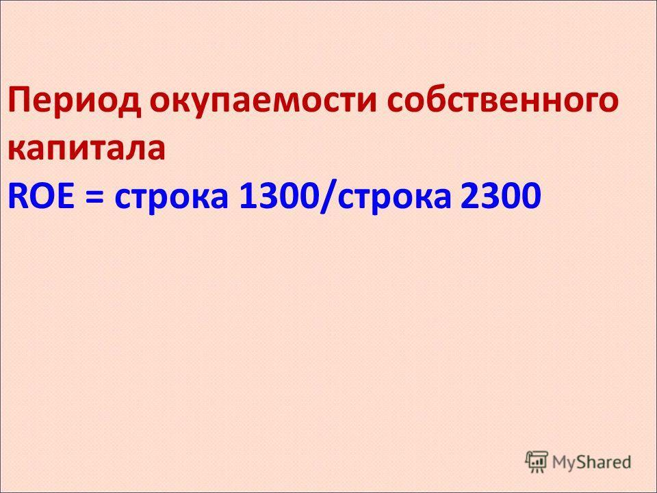 Период окупаемости собственного капитала ROE = строка 1300/строка 2300