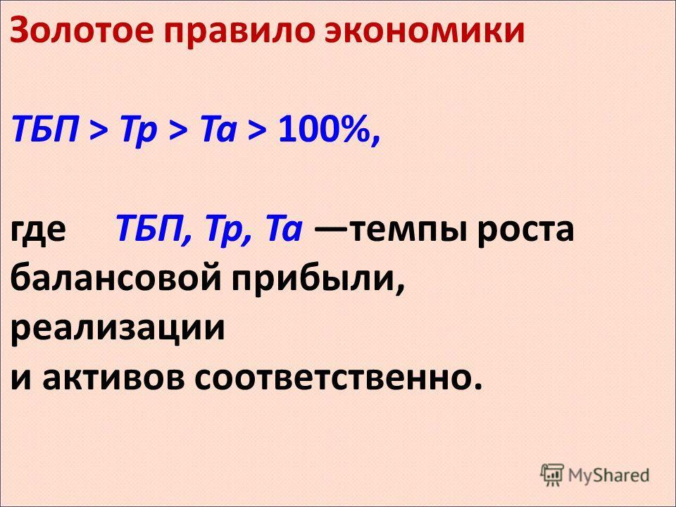 Золотое правило экономики ТБП > Тр > Та > 100%, где ТБП, Тр, Та темпы роста балансовой прибыли, реализации и активов соответственно.