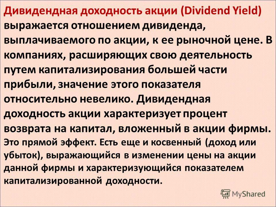 Дивидендная доходность акции (Dividend Yield) выражается отношением дивиденда, выплачиваемого по акции, к ее рыночной цене. В компаниях, расширяющих свою деятельность путем капитализирования большей части прибыли, значение этого показателя относитель