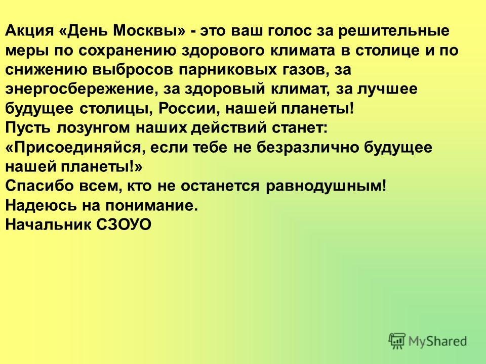 Акция «День Москвы» - это ваш голос за решительные меры по сохранению здорового климата в столице и по снижению выбросов парниковых газов, за энергосбережение, за здоровый климат, за лучшее будущее столицы, России, нашей планеты! Пусть лозунгом наших