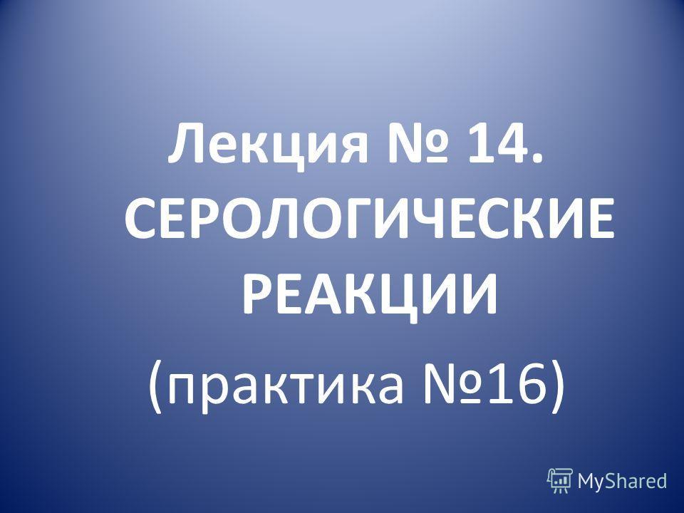 Лекция 14. СЕРОЛОГИЧЕСКИЕ РЕАКЦИИ (практика 16)
