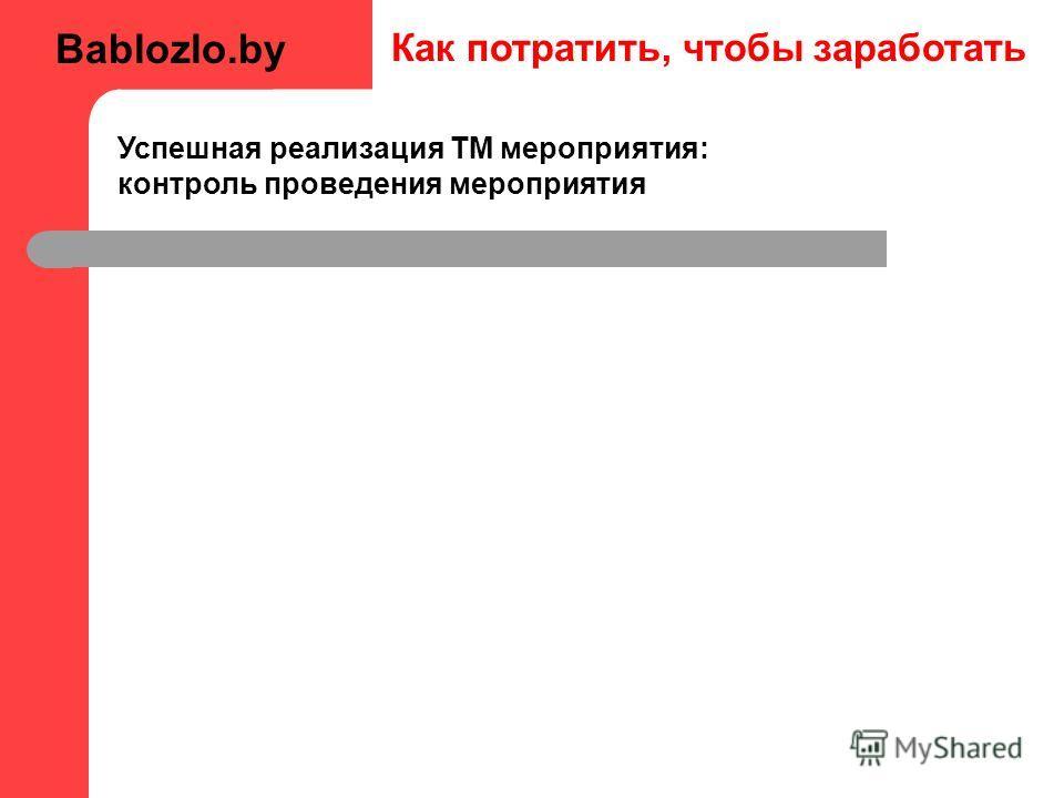 Как потратить, чтобы заработать Успешная реализация ТМ мероприятия: контроль проведения мероприятия Bablozlo.by