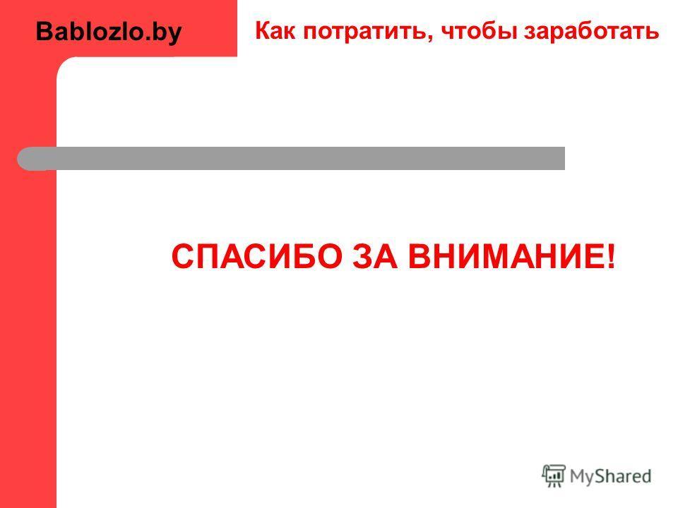 Как потратить, чтобы заработать СПАСИБО ЗА ВНИМАНИЕ! Bablozlo.by