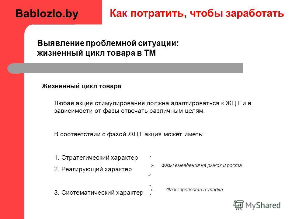 Как потратить, чтобы заработать Жизненный цикл товара Любая акция стимулирования должна адаптироваться к ЖЦТ и в зависимости от фазы отвечать различным целям. В соответствии с фазой ЖЦТ акция может иметь: 1. Стратегический характер 2. Реагирующий хар