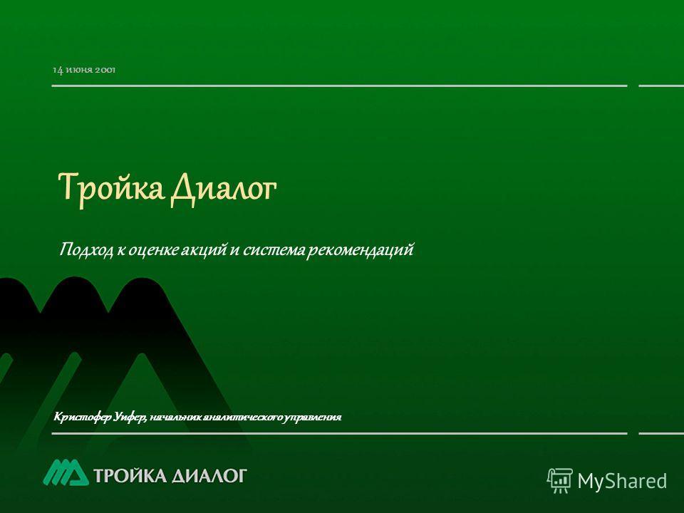Тройка Диалог Подход к оценке акций и система рекомендаций Кристофер Уифер, начальник аналитического управления 14 июня 2001