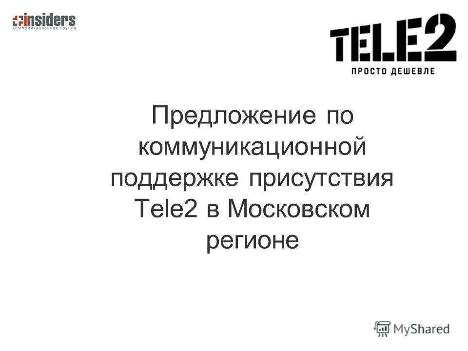 Предложение по коммуникационной поддержке присутствия Tele2 в Московском регионе
