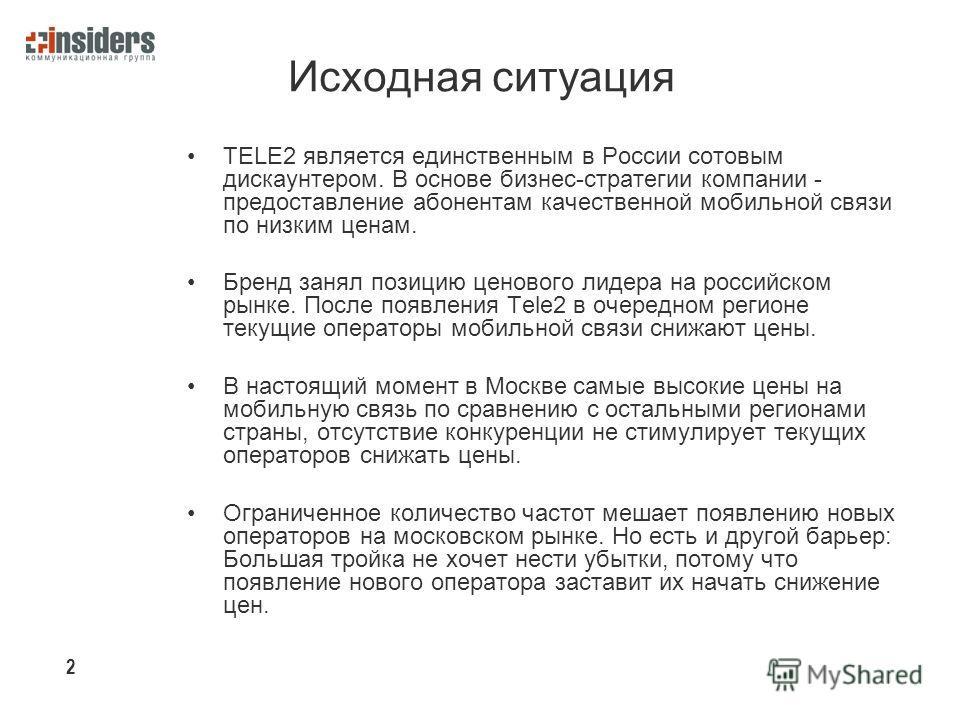 Исходная ситуация TELE2 является единственным в России сотовым дискаунтером. В основе бизнес-стратегии компании - предоставление абонентам качественной мобильной связи по низким ценам. Бренд занял позицию ценового лидера на российском рынке. После по