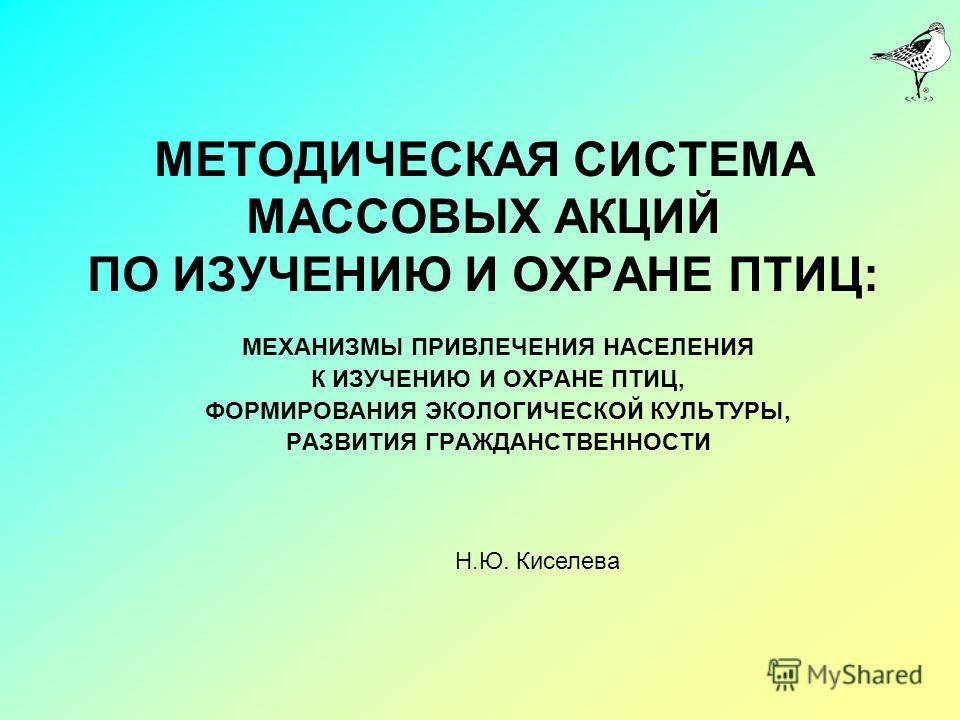 МЕТОДИЧЕСКАЯ СИСТЕМА МАССОВЫХ АКЦИЙ ПО ИЗУЧЕНИЮ И ОХРАНЕ ПТИЦ: МЕХАНИЗМЫ ПРИВЛЕЧЕНИЯ НАСЕЛЕНИЯ К ИЗУЧЕНИЮ И ОХРАНЕ ПТИЦ, ФОРМИРОВАНИЯ ЭКОЛОГИЧЕСКОЙ КУЛЬТУРЫ, РАЗВИТИЯ ГРАЖДАНСТВЕННОСТИ Н.Ю. Киселева