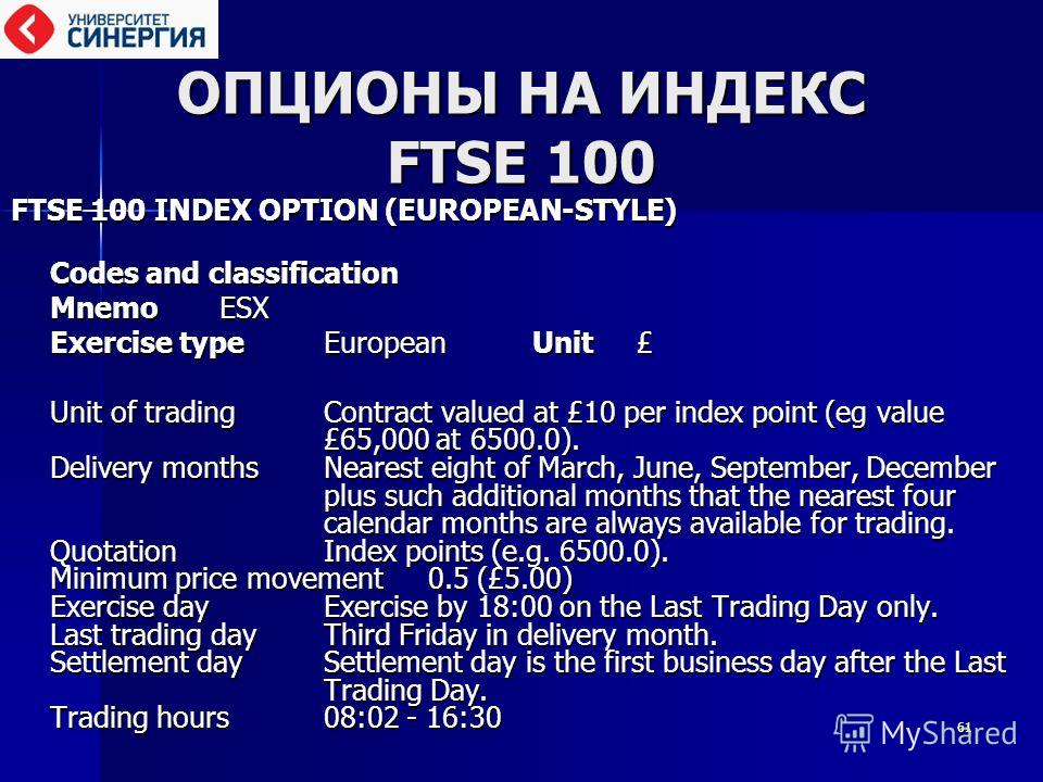6161 ОПЦИОНЫ НА ИНДЕКС FTSE 100 FTSE 100 INDEX OPTION (EUROPEAN-STYLE) FTSE 100 INDEX OPTION (EUROPEAN-STYLE) Codes and classification MnemoESX MnemoESX Exercise typeEuropeanUnit£ Exercise typeEuropeanUnit£ Unit of tradingContract valued at £10 per i