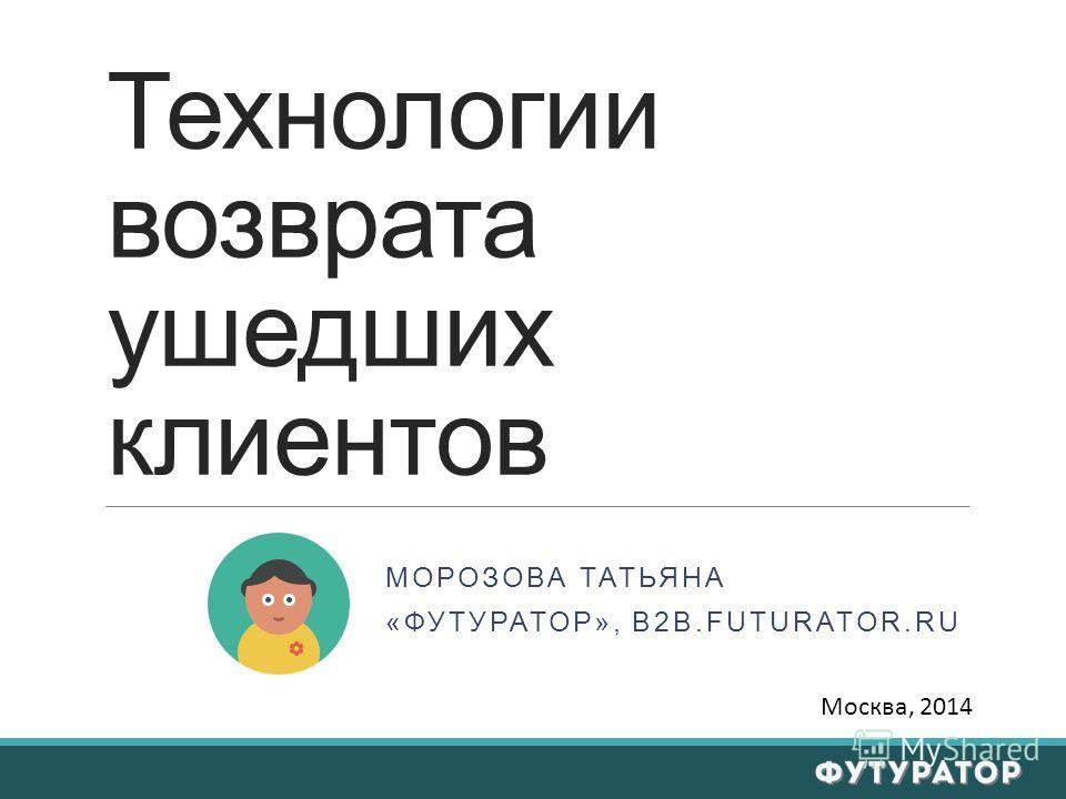 Технологии возврата ушедших клиентов МОРОЗОВА ТАТЬЯНА «ФУТУРАТОР», B2B.FUTURATOR.RU Москва, 2014