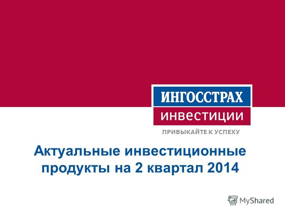 Актуальные инвестиционные продукты на 2 квартал 2014 ПРИВЫКАЙТЕ К УСПЕХУ
