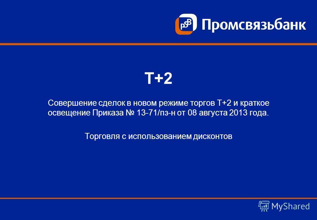Т+2 Совершение сделок в новом режиме торгов Т+2 и краткое освещение Приказа 13-71/пз-н от 08 августа 2013 года. Торговля с использованием дисконтов