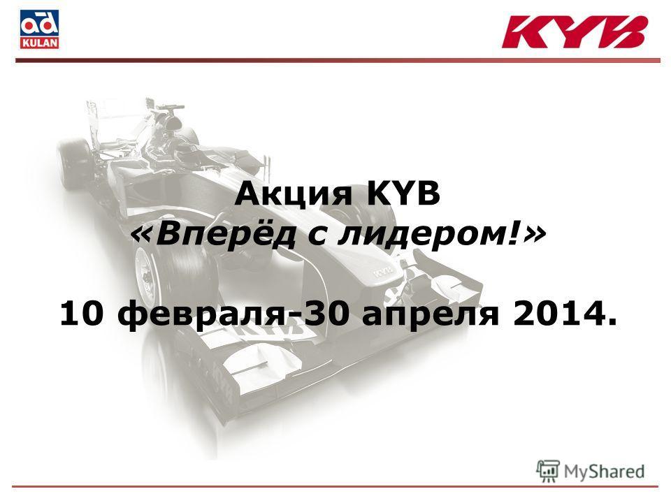 Акция KYB «Вперёд с лидером!» 10 февраля-30 апреля 2014.