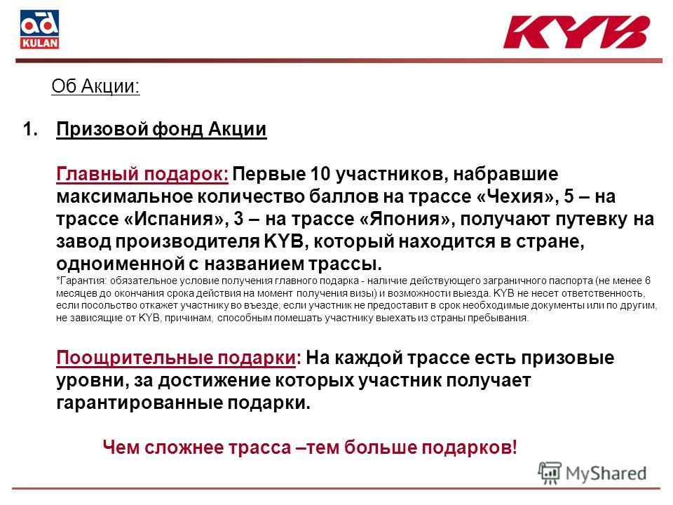 1. Призовой фонд Акции Главный подарок: Первые 10 участников, набравшие максимальное количество баллов на трассе «Чехия», 5 – на трассе «Испания», 3 – на трассе «Япония», получают путевку на завод производителя KYB, который находится в стране, одноим