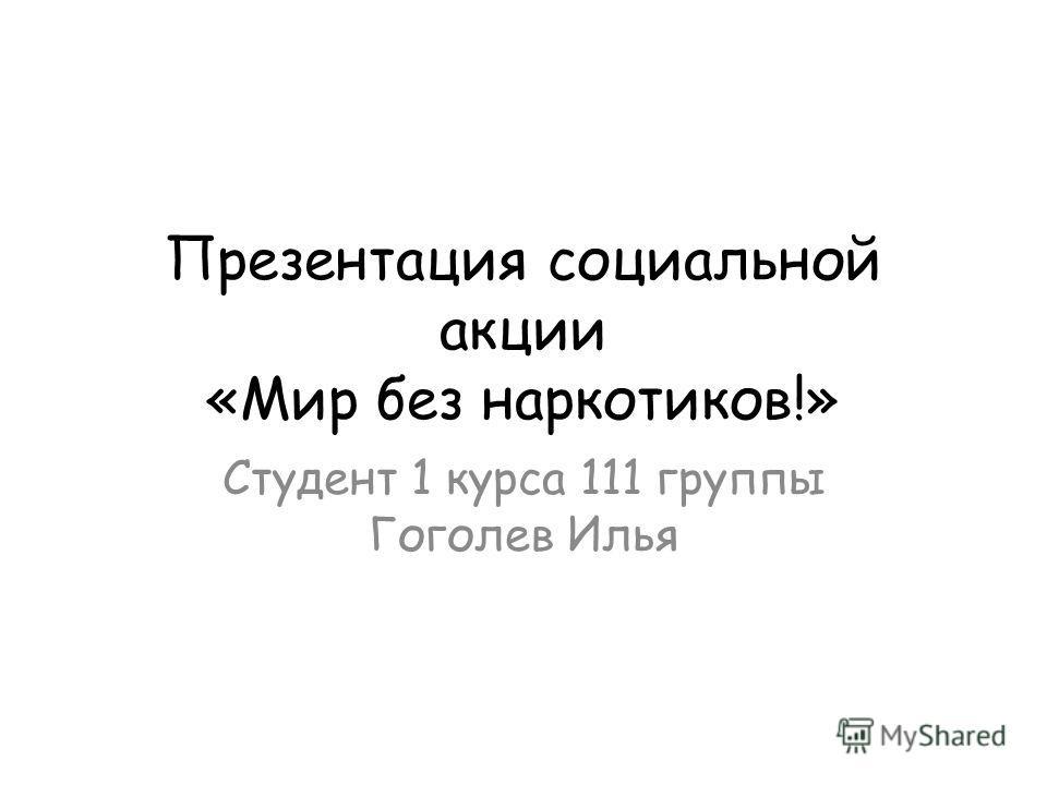 Презентация социальной акции «Мир без наркотиков!» Студент 1 курса 111 группы Гоголев Илья