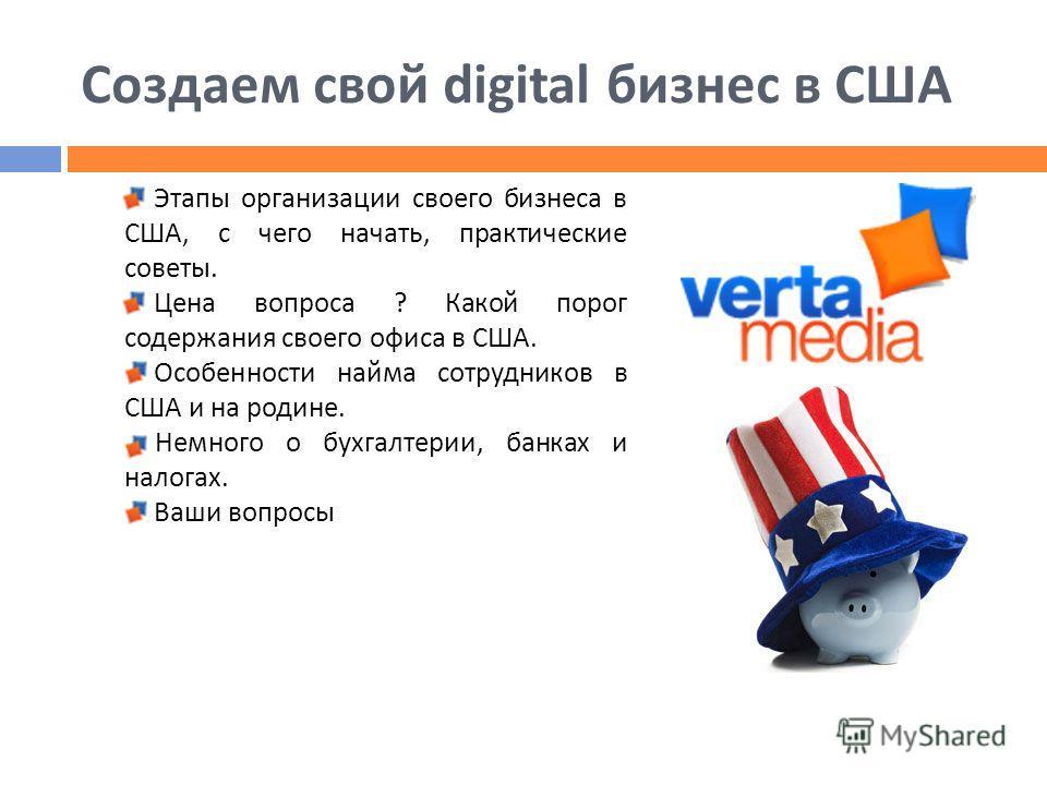 Создаем свой digital бизнес в США Этапы организации своего бизнеса в США, с чего начать, практические советы. Цена вопроса ? Какой порог содержания своего офиса в США. Особенности найма сотрудников в США и на родине. Немного о бухгалтерии, банках и н