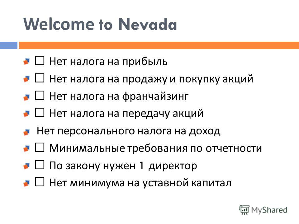 Welcome to Nevada • Нет налога на прибыль • Нет налога на продажу и покупку акций • Нет налога на франчайзинг • Нет налога на передачу акций Нет персонального налога на доход • Минимальные требования по отчетности • По закону нужен 1 директор • Нет м