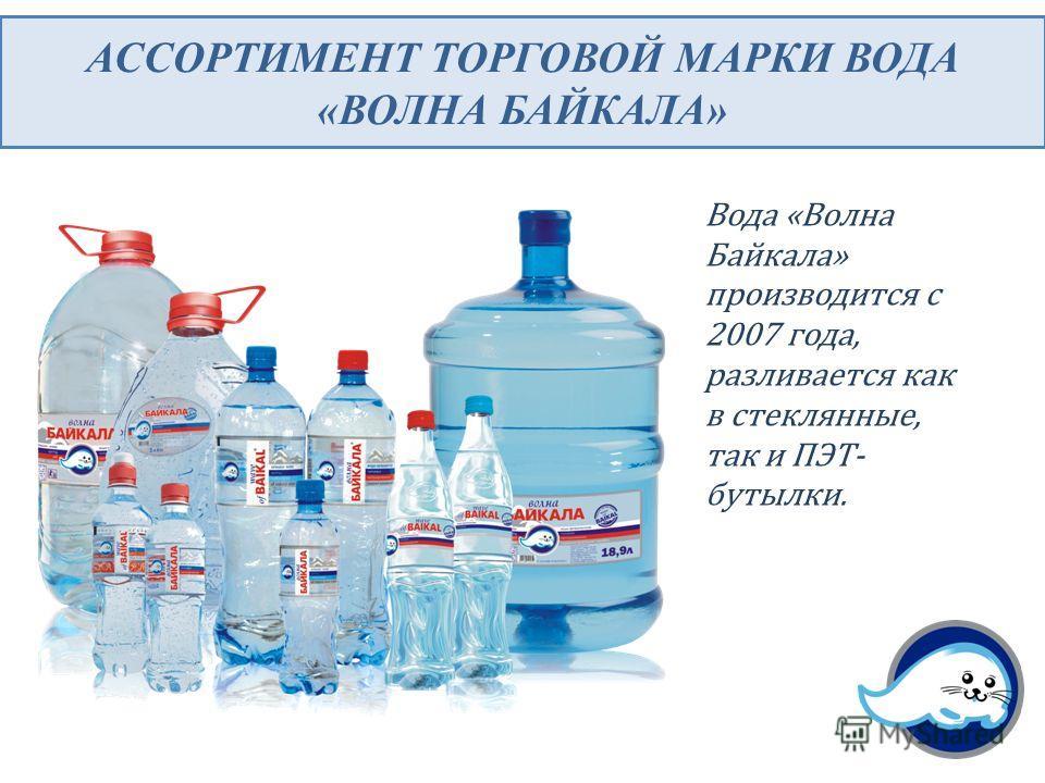 АССОРТИМЕНТ ТОРГОВОЙ МАРКИ ВОДА «ВОЛНА БАЙКАЛА» Вода «Волна Байкала» производится с 2007 года, разливается как в стеклянные, так и ПЭТ- бутылки.